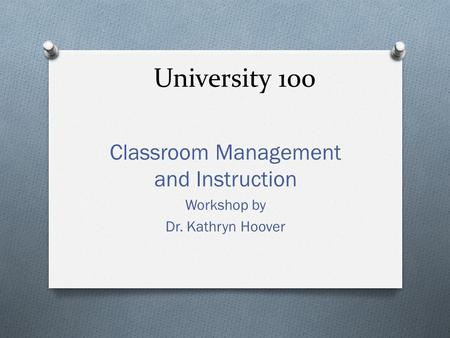 University 100 Classroom Management and Instruction Workshop by Dr. Kathryn Hoover.