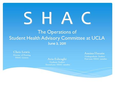 S H A C The Operations of Student Health Advisory Committee at UCLA June 3, 2011 Chris Lewis Director of Nursing SHAC Liaison Aria Eshraghi Graduate Student.