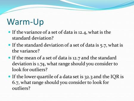 Warm-Up If the variance of a set of data is 12.4, what is the standard deviation? If the standard deviation of a set of data is 5.7, what is the variance?