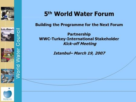 5 th World Water Forum Building the Programme for the Next Forum Partnership WWC-Turkey-International Stakeholder Kick-off Meeting Istanbul– March 19,