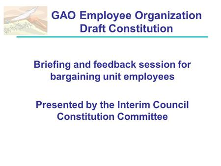 GAO Employee Organization Draft Constitution Briefing and feedback session for bargaining unit employees Presented by the Interim Council Constitution.