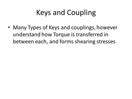 Keys and Coupling Many Types of Keys and couplings, however understand how Torque is transferred in between each, and forms shearing stresses.