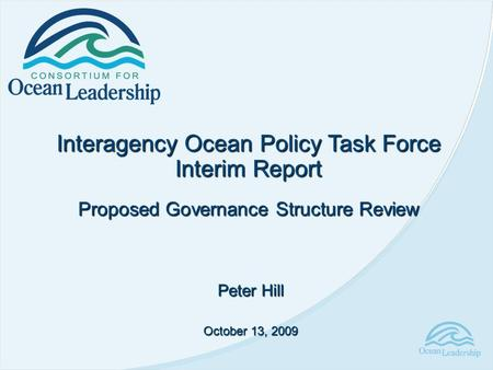 Interagency Ocean Policy Task Force Interim Report Proposed Governance Structure Review Peter Hill October 13, 2009.