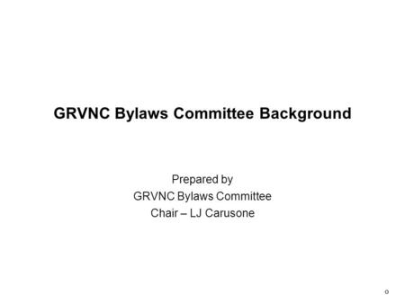 0 GRVNC Bylaws Committee Background Prepared by GRVNC Bylaws Committee Chair – LJ Carusone.