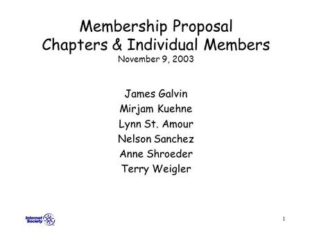 1 Membership Proposal Chapters & Individual Members November 9, 2003 James Galvin Mirjam Kuehne Lynn St. Amour Nelson Sanchez Anne Shroeder Terry Weigler.