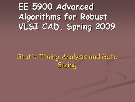EE 5900 Advanced Algorithms for Robust VLSI CAD, Spring 2009 Static Timing Analysis and Gate Sizing.