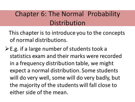 Chapter 6: The Normal Probability Distribution This chapter is to introduce you to the concepts of normal distributions.  E.g. if a large number of students.