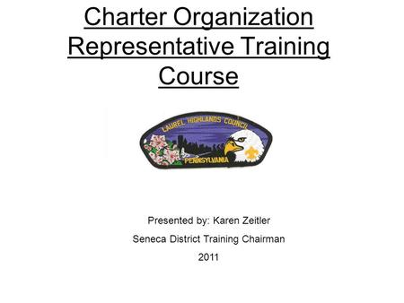 Charter Organization Representative Training Course Presented by: Karen Zeitler Seneca District Training Chairman 2011.