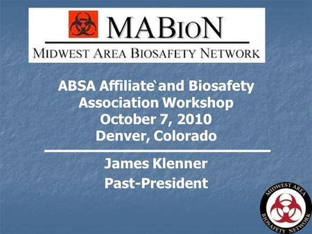 ` ABSA Affiliate and Biosafety Association Workshop October 7, 2010 Denver, Colorado James Klenner Past-President.