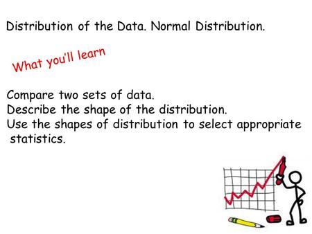 Distribution of the Data. Normal Distribution. What you'll learn Compare two sets of data. Describe the shape of the distribution. Use the shapes of distribution.