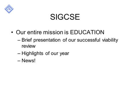 SIGCSE Our entire mission is EDUCATION –Brief presentation of our successful viability review –Highlights of our year –News!