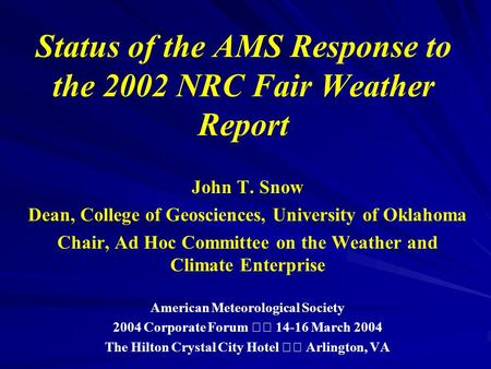 Status of the AMS Response to the 2002 NRC Fair Weather Report John T. Snow Dean, College of Geosciences, University of Oklahoma Chair, Ad Hoc Committee.