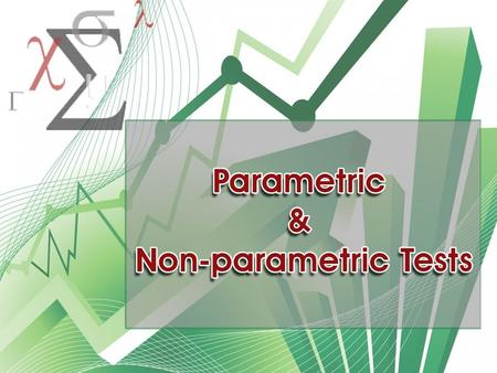 Parametric & Non-parametric Parametric Non-Parametric  A parameter to compare Mean, S.D.  Normal Distribution & Homogeneity  No parameter is compared.
