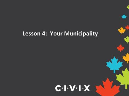 Lesson 4: Your Municipality. Municipalities in Ontario Ontario is separated into 444 different communities called municipalities. A municipality can be.