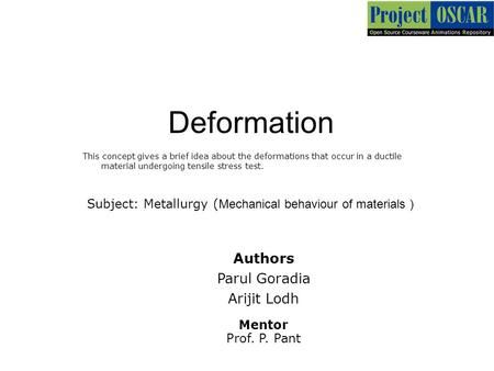 Deformation This concept gives a brief idea about the deformations that occur in a ductile material undergoing tensile stress test. Authors Parul Goradia.