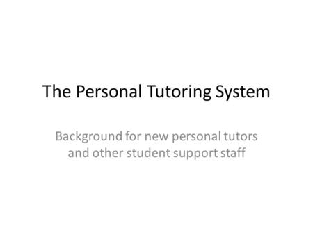 The Personal Tutoring System Background for new personal tutors and other student support staff.