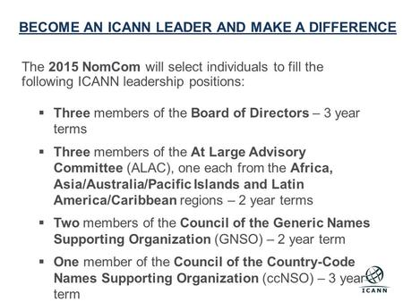 BECOME AN ICANN LEADER AND MAKE A DIFFERENCE The 2015 NomCom will select individuals to fill the following ICANN leadership positions:  Three members.