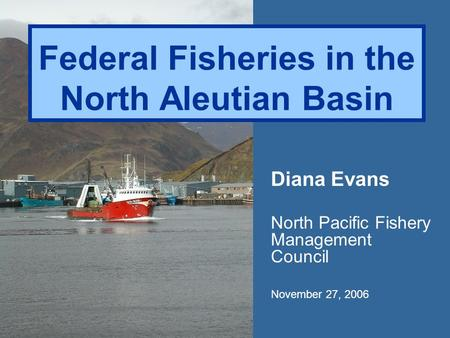 Federal Fisheries in the North Aleutian Basin Diana Evans North Pacific Fishery Management Council November 27, 2006.