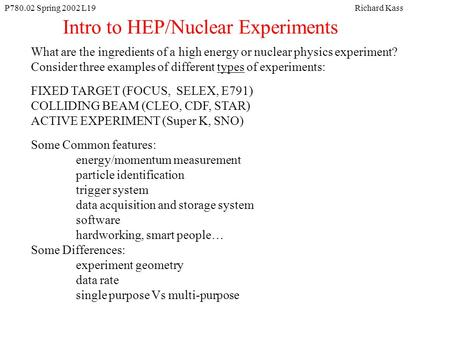 P780.02 Spring 2002 L19Richard Kass Intro to HEP/Nuclear Experiments What are the ingredients of a high energy or nuclear physics experiment? Consider.