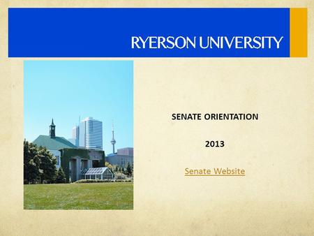 SENATE ORIENTATION 2013 Senate Website. RYERSON ACT  Sets the objects of Ryerson University (1) The advancement of learning, and the intellectual, social,