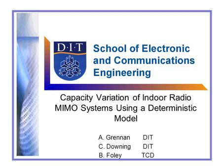 Capacity Variation of Indoor Radio MIMO Systems Using a Deterministic Model A. GrennanDIT C. DowningDIT B. FoleyTCD.