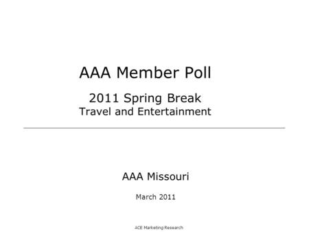 ACE Marketing Research AAA Member Poll 2011 Spring Break Travel and Entertainment AAA Missouri March 2011.