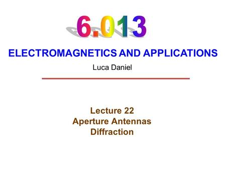 ELECTROMAGNETICS AND APPLICATIONS Lecture 22 Aperture Antennas Diffraction Luca Daniel.