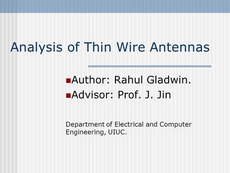 Analysis of Thin Wire Antennas Author: Rahul Gladwin. Advisor: Prof. J. Jin Department of Electrical and Computer Engineering, UIUC.