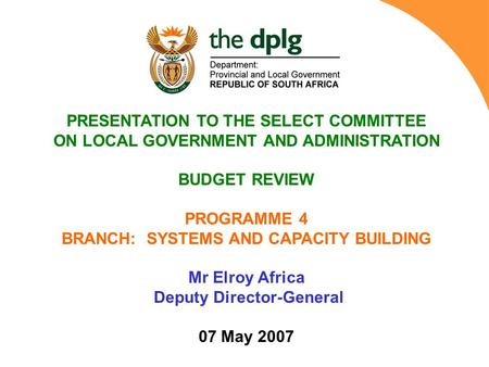 PRESENTATION TO THE SELECT COMMITTEE ON LOCAL GOVERNMENT AND ADMINISTRATION BUDGET REVIEW PROGRAMME 4 BRANCH: SYSTEMS AND CAPACITY BUILDING Mr Elroy Africa.