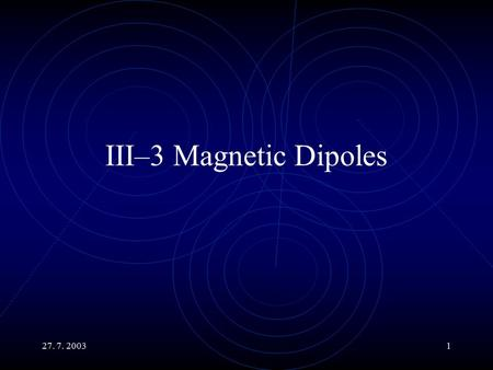 27. 7. 20031 III–3 Magnetic Dipoles. 27. 7. 20032 Main Topics Magnetic Dipoles The Fields they Produce Their Behavior in External Magnetic Fields Calculation.