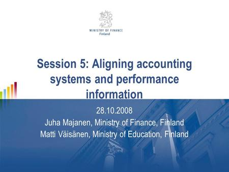 Session 5: Aligning accounting systems and performance information 28.10.2008 Juha Majanen, Ministry of Finance, Finland Matti Väisänen, Ministry of Education,