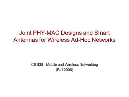 Joint PHY-MAC Designs and Smart Antennas for Wireless Ad-Hoc Networks CS 838 - Mobile and Wireless Networking (Fall 2006)