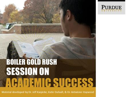Material developed by Dr. Jeff Karpicke, Katie Dufault, & Dr. Antwione Haywood ACADEMIC SUCCESS BOILER GOLD RUSH SESSION ON.