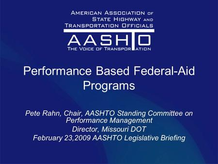 Performance Based Federal-Aid Programs Pete Rahn, Chair, AASHTO Standing Committee on Performance Management Director, Missouri DOT February 23,2009 AASHTO.