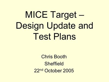 MICE Target – Design Update and Test Plans Chris Booth Sheffield 22 nd October 2005.