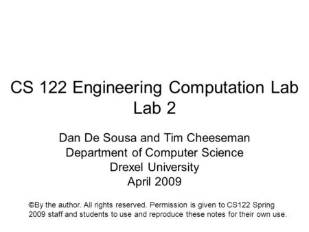 CS 122 Engineering Computation Lab Lab 2 Dan De Sousa and Tim Cheeseman Department of Computer Science Drexel University April 2009 ©By the author. All.