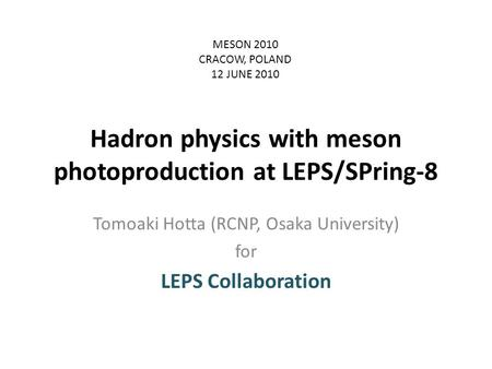 Hadron physics with meson photoproduction at LEPS/SPring-8 Tomoaki Hotta (RCNP, Osaka University) for LEPS Collaboration MESON 2010 CRACOW, POLAND 12 JUNE.