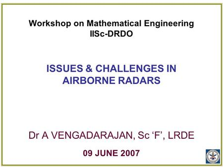 Workshop on Mathematical Engineering IISc-DRDO ISSUES & CHALLENGES IN AIRBORNE RADARS Dr A VENGADARAJAN, Sc 'F', LRDE 09 JUNE 2007.