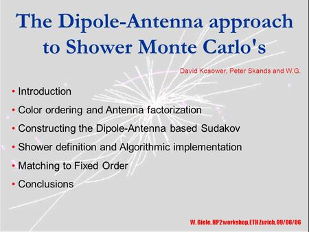 The Dipole-Antenna approach to Shower Monte Carlo's W. Giele, HP2 workshop, ETH Zurich, 09/08/06 Introduction Color ordering and Antenna factorization.