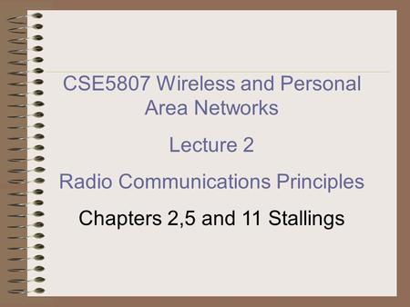 CSE5807 Wireless and Personal Area Networks Lecture 2 Radio Communications Principles Chapters 2,5 and 11 Stallings.