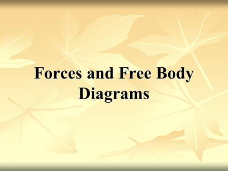 Forces and Free Body Diagrams. Force and Free Body Diagram Free-body diagrams (F.B.D.): Diagrams that show the relative magnitude and direction of all.