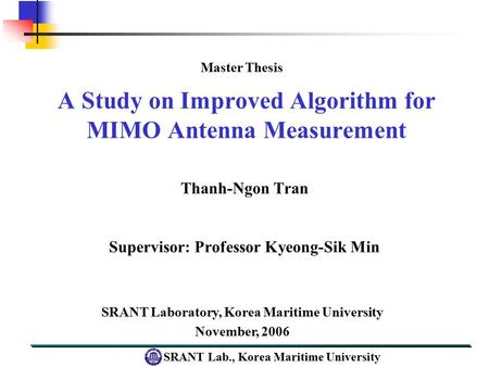 SRANT Lab., Korea Maritime University A Study on Improved Algorithm for MIMO Antenna Measurement Thanh-Ngon Tran Supervisor: Professor Kyeong-Sik Min SRANT.