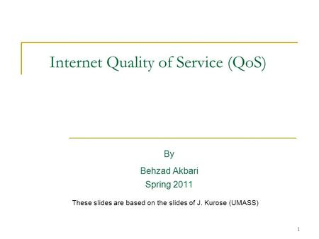 1 Internet Quality of Service (QoS) By Behzad Akbari Spring 2011 These slides are based on the slides of J. Kurose (UMASS)