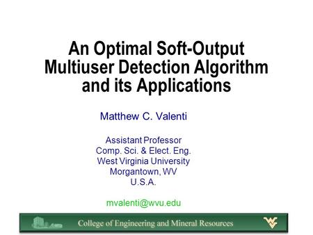 An Optimal Soft-Output Multiuser Detection Algorithm and its Applications Matthew C. Valenti Assistant Professor Comp. Sci. & Elect. Eng. West Virginia.