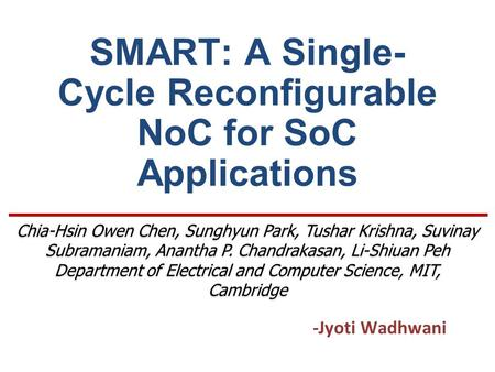 SMART: A Single- Cycle Reconfigurable NoC for SoC Applications -Jyoti Wadhwani Chia-Hsin Owen Chen, Sunghyun Park, Tushar Krishna, Suvinay Subramaniam,