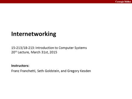 Carnegie Mellon Internetworking 15-213/18-213: Introduction to Computer Systems 20 th Lecture, March 31st, 2015 Instructors: Franz Franchetti, Seth Goldstein,