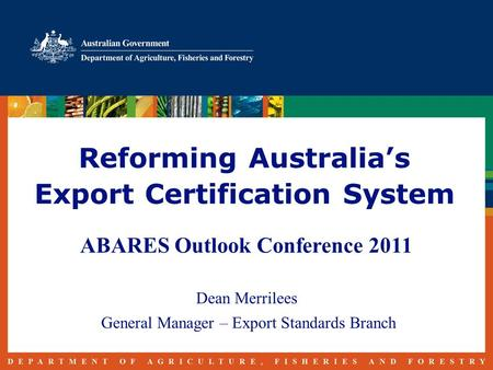 Reforming Australia's Export Certification System ABARES Outlook Conference 2011 Dean Merrilees General Manager – Export Standards Branch.