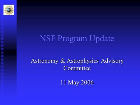 NSF Program Update Astronomy & Astrophysics Advisory Committee 11 May 2006.