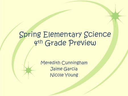 Spring Elementary Science 4 th Grade Preview Meredith Cunningham Jaime Garcia Nicole Young.