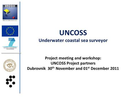 UNCOSS Underwater coastal sea surveyor Project meeting and workshop: UNCOSS Project partners Dubrovnik 30 th November and 01 st December 2011.